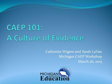 Catherine Wigent and Sarah LaVan Michigan CAEP Workshop March 26, 2015.