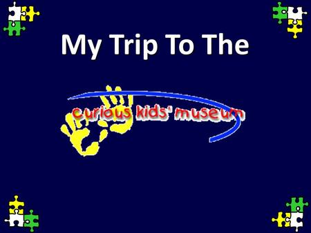 My Trip To The. We will drive to the Curious Kids' Museum.