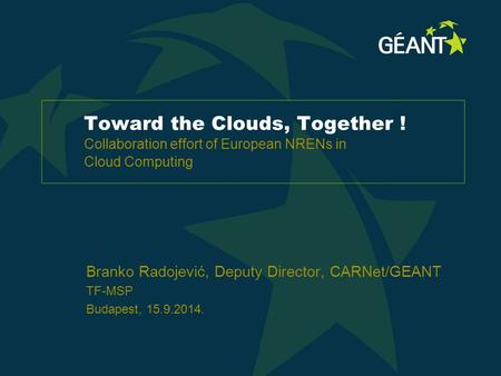 Toward the Clouds, Together ! Collaboration effort of European NRENs in Cloud Computing Branko Radojević, Deputy Director, CARNet/GEANT TF-MSP Budapest,