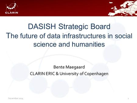 DASISH Strategic Board T he future of data infrastructures in social science and humanities Bente Maegaard CLARIN ERIC & University of Copenhagen November.