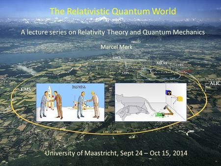 A lecture series on Relativity Theory and Quantum Mechanics The Relativistic Quantum World University of Maastricht, Sept 24 – Oct 15, 2014 Marcel Merk.