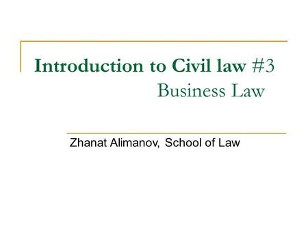 Introduction to Civil law #3 Business Law Zhanat Alimanov, School of Law.