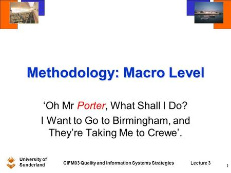 University of Sunderland CIFM03 Quality and Information Systems StrategiesLecture 3 1 Methodology: Macro Level 'Oh Mr <strong>Porter</strong>, What Shall I Do? I Want to.