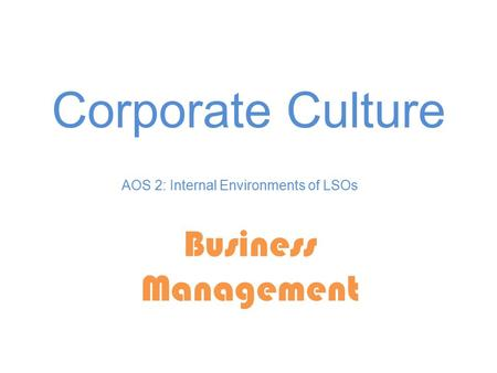 Corporate Culture Business Management AOS 2: Internal Environments of LSOs.
