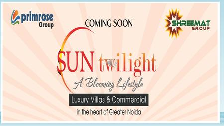 "About ""Sun twilight"" Villas and commercials ""Sun twilight"" is the name of Project launched by ""Primrose group"" and ""Shreemat group"" under company name."