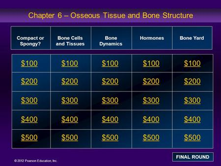 © 2012 Pearson Education, Inc. Chapter 6 – Osseous Tissue and Bone Structure $100 $200 $300 $400 $500 $100 $200 $300 $400 $500 Compact or Spongy? Bone.