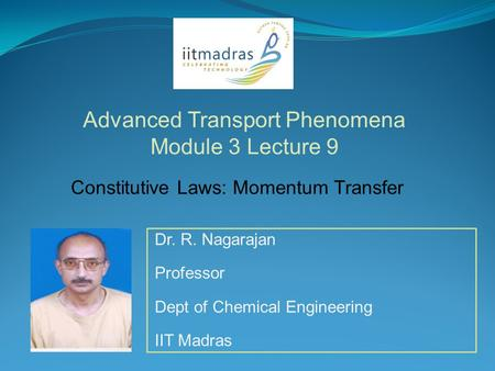 Dr. R. Nagarajan Professor Dept of Chemical Engineering IIT Madras Advanced Transport Phenomena Module 3 Lecture 9 Constitutive Laws: Momentum Transfer.