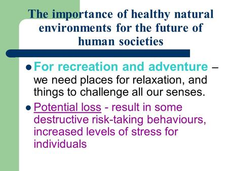 The importance of healthy natural environments for the future of human societies For recreation and adventure – we need places for relaxation, and things.