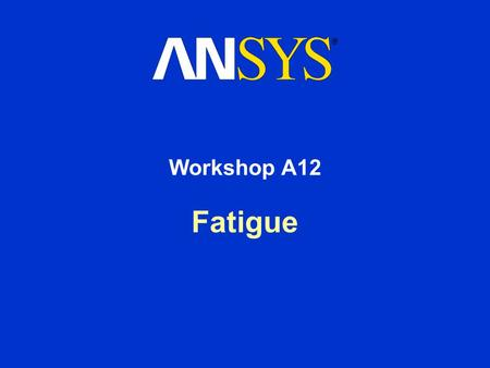 Fatigue Workshop A12. Workshop Supplement Fatigue Module March 29, 2005 Inventory #002216 WSA12-2 Workshop A12 – Goals Goal: –In this workshop our goal.
