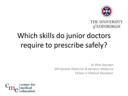 Which skills do junior doctors require to prescribe safely? Dr Effie Dearden StR General Medicine & Geriatric Medicine Fellow in Medical Education.