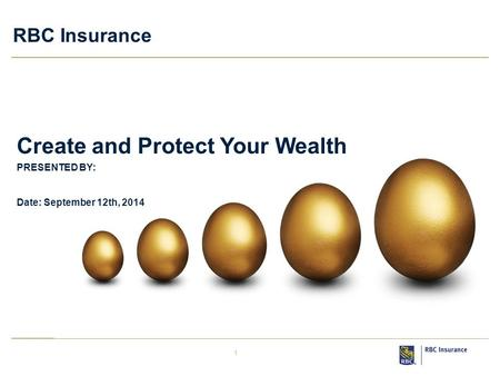 1 RBC Insurance PRESENTED BY: Date: September 12th, 2014 Create and Protect Your Wealth.
