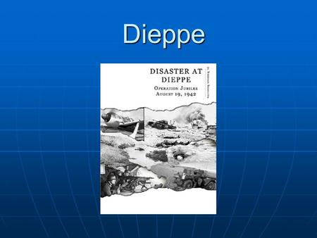 Dieppe. Disaster at Dieppe A quick raid becomes one of the worst disasters in Canadian military history.