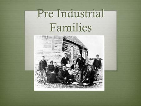 Pre Industrial Families. Pre Industrial Family  A hetero-sexual married couple  Raising ten or more children  Families would work and make money to.
