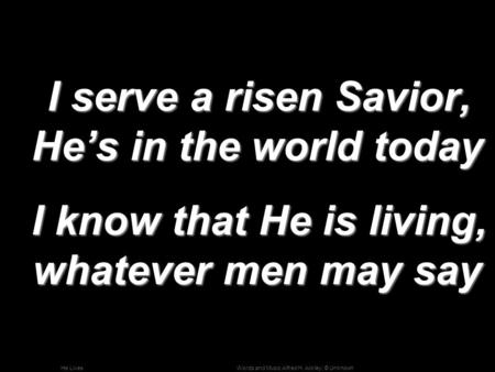 Words and Music Alfred H. Ackley; © UnknownHe Lives I serve a risen Savior, He's in the world today I serve a risen Savior, He's in the world today I know.