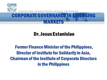 CORPORATE GOVERNANCE IN EMERGING MARKETS Dr. Jesus Estanislao Former Finance Minister of the Philippines, Director of Institute for Solidarity in Asia,
