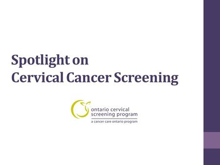 Spotlight on Cervical Cancer Screening. Cervical Cancer Screening https://www.cancercare.on.ca/pcs/screening/cervscr eening/https://www.cancercare.on.ca/pcs/screening/cervscr.
