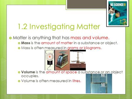 1.2 Investigating Matter Matter is anything that has mass and volume.