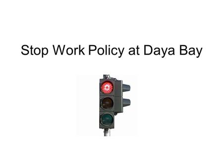 Stop Work Policy at Daya Bay. Why stop work? The Stop Work Policy has been developed to ensure that personnel know that they can stop any work that presents.