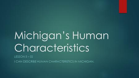 Michigan's Human Characteristics LESSON 5 – SS I CAN DESCRIBE HUMAN CHARACTERISTICS IN MICHIGAN.