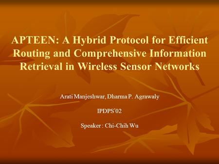 APTEEN: A Hybrid Protocol for Efficient Routing and Comprehensive Information Retrieval in Wireless Sensor Networks Arati Manjeshwar, Dharma P. Agrawaly.