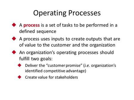 Operating Processes process  A process is a set of tasks to be performed in a defined sequence  A process uses inputs to create outputs that are of value.