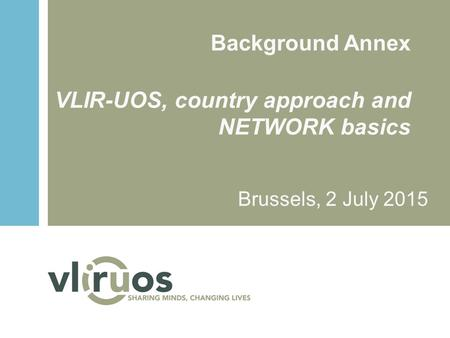 Background Annex VLIR-UOS, country approach and NETWORK basics Brussels, 2 July 2015.