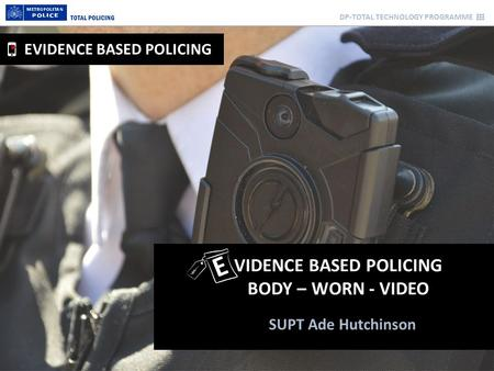 DP-TOTAL TECHNOLOGY PROGRAMME SUPT Ade Hutchinson VIDENCE BASED POLICING BODY – WORN - VIDEO EVIDENCE BASED POLICING E.