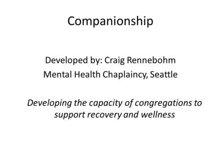 Companionship Developed by: Craig Rennebohm Mental Health Chaplaincy, Seattle Developing the capacity of congregations to support recovery and wellness.