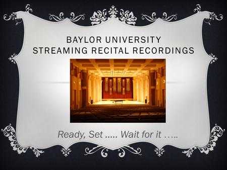 BAYLOR UNIVERSITY STREAMING RECITAL RECORDINGS Ready, Set ….. Wait for it …..