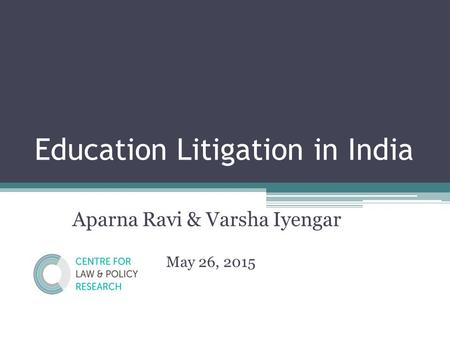 Education Litigation in India Aparna Ravi & Varsha Iyengar May 26, 2015.