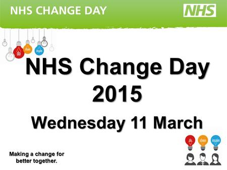 NHS Change Day 2015 Wednesday 11 March Making a change for better together.