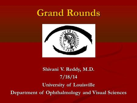 Grand Rounds Shivani V. Reddy, M.D. 7/18/14 University of Louisville Department of Ophthalmology and Visual Sciences.