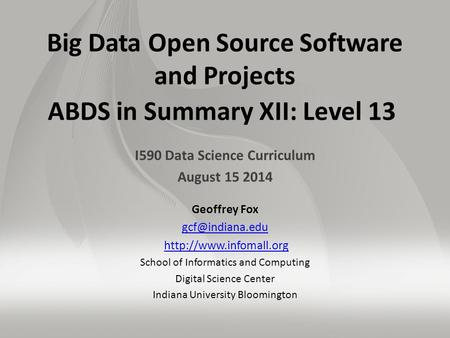 Big Data Open Source Software and Projects ABDS in Summary XII: Level 13 I590 Data Science Curriculum August 15 2014 Geoffrey Fox