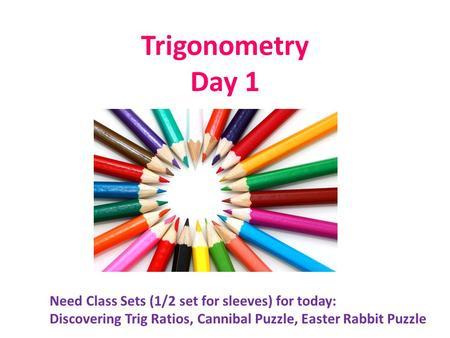 Trigonometry Day 1 Need Class Sets (1/2 set for sleeves) for today: Discovering Trig Ratios, Cannibal Puzzle, Easter Rabbit Puzzle.