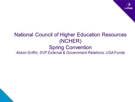 National Council of Higher Education Resources (NCHER) Spring Convention Alison Griffin, SVP External & Government Relations, USA Funds.