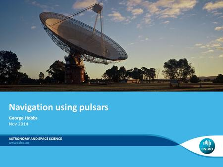 Navigation using pulsars ASTRONOMY AND SPACE SCIENCE George Hobbs Nov 2014.