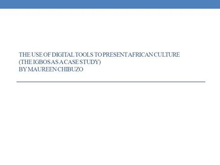 THE USE OF DIGITAL TOOLS TO PRESENT AFRICAN CULTURE (THE IGBOS AS A CASE STUDY) BY MAUREEN CHIBUZO.