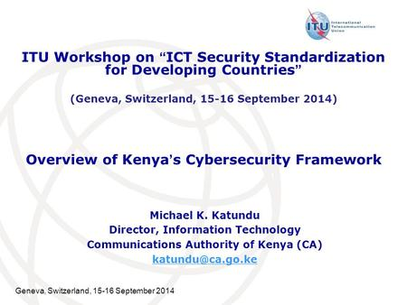 Geneva, Switzerland, 15-16 September 2014 Overview of Kenya's Cybersecurity Framework Michael K. Katundu Director, Information Technology Communications.