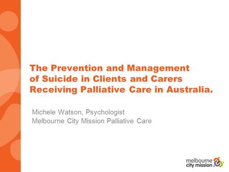The Prevention and Management of Suicide in Clients and Carers Receiving Palliative Care in Australia. Michele Watson, Psychologist Melbourne City Mission.