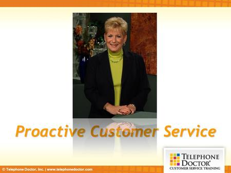 © Telephone Doctor, Inc. | www.telephonedoctor.com Proactive Customer Service.