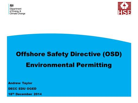 Offshore Safety Directive (OSD) Environmental Permitting Andrew Taylor DECC EDU OGED 18 th December 2014.
