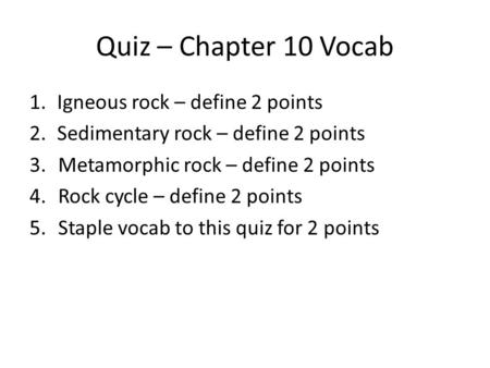 Quiz – Chapter 10 Vocab 1.Igneous rock – define 2 points 2.Sedimentary rock – define 2 points 3.Metamorphic rock – define 2 points 4.Rock cycle – define.