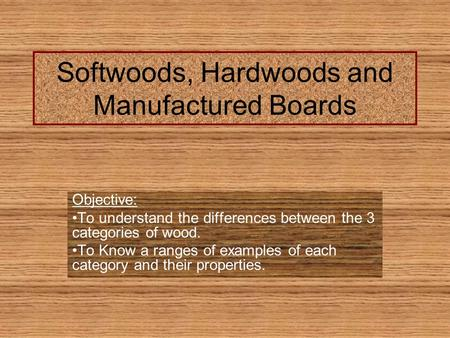 Softwoods, Hardwoods and Manufactured Boards Objective: To understand the differences between the 3 categories of wood. To Know a ranges of examples of.