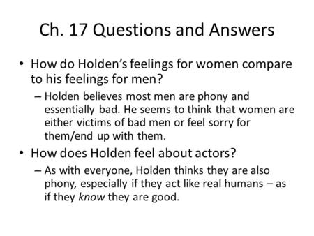 Ch. 17 Questions and Answers How do Holden's feelings for women compare to his feelings for men? – Holden believes most men are phony and essentially bad.