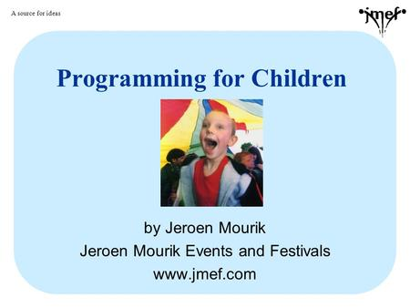 Programming for Children by Jeroen Mourik Jeroen Mourik Events and Festivals www.jmef.com A source for ideas.