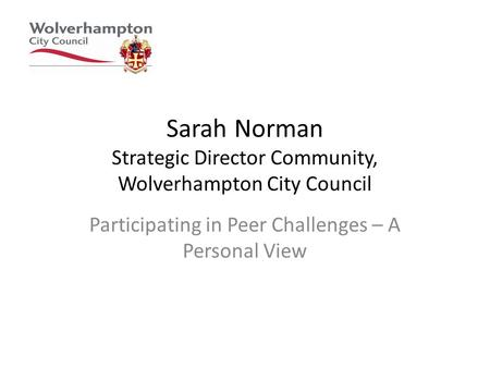 Sarah Norman Strategic Director Community, Wolverhampton City Council Participating in Peer Challenges – A Personal View.