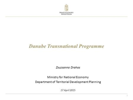 1 Danube Transnational Programme Zsuzsanna Drahos Ministry for National Economy Department of Territorial Development Planning 17 April 2015.