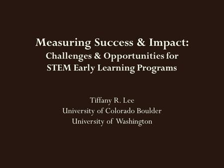 Measuring Success & Impact: Challenges & Opportunities for STEM Early Learning Programs Tiffany R. Lee University of Colorado Boulder University of Washington.