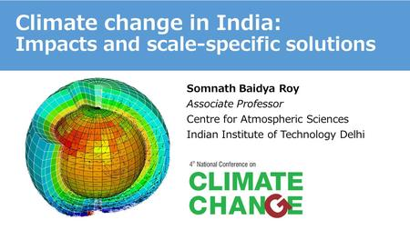 Climate change in India: Impacts and scale-specific solutions Somnath Baidya Roy Associate Professor Centre for Atmospheric Sciences Indian Institute of.