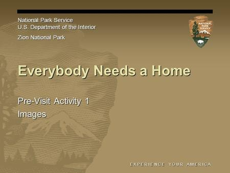 E X P E R I E N C E Y O U R A M E R I C A Everybody Needs a Home Pre-Visit Activity 1 Images National Park Service U.S. Department of the Interior Zion.